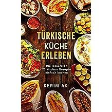 Türkische Küche erleben: Türkische Rezepte schnell gemacht. Über 30 köstliche Türkische Spezialitäten. Perfektes orientalisches Kochbuch für Anfänger. Türkische Küche vegetarisch erleben.