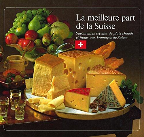 La meilleure part de la Suisse : Savoureuses recettes de plats chauds et froids aux fromages de Suisse par Collectif