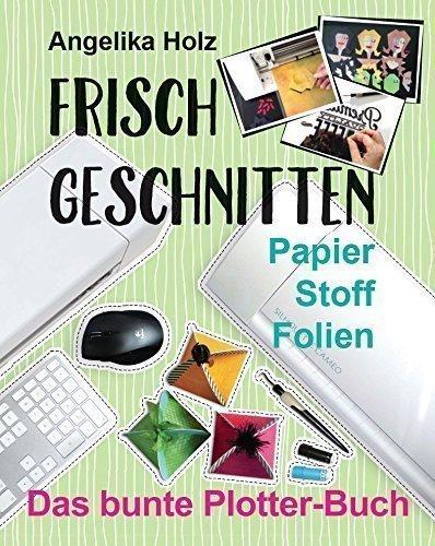 Preisvergleich Produktbild Frisch Geschnitten - Das bunte Plotter-Buch: Papier Stoff Folien