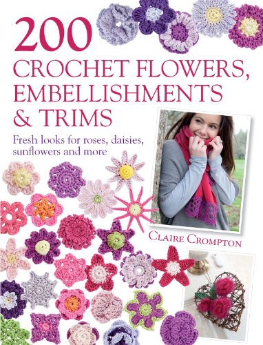 200 Crochet Flowers, Embellishments & Trims: Contemporary designs for embellishing all of your accessories (English Edition) -