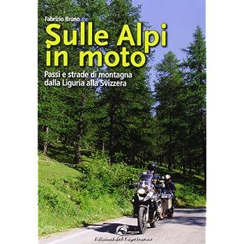 Sulle Alpi In Moto. Passi E Strade Di Montagna Dalla Liguria Alla Svizzera