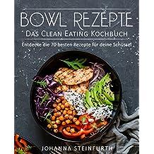 Bowl Rezepte – Das Clean Eating Kochbuch: Entdecke die 70 besten Rezepte für deine Schüssel (Breakfast Bowls, Express Bowls, Super Bowls, Vegane Bowls, ... Superfood Kochbuch) (German Edition)