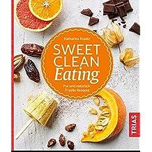 Sweet Clean Eating: Pur und natürlich: 71 süße Rezepte