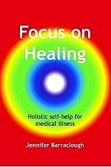 Focus on Healing: holistic self-help for medical illness Kindle Edition