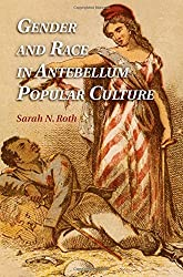 Gender and Race in Antebellum Popular Culture by Sarah N. Roth (2014-07-21)