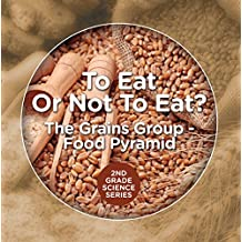To Eat Or Not To Eat?  The Grains Group - Food Pyramid (2nd Grade Science Series Book 4) (English Edition)