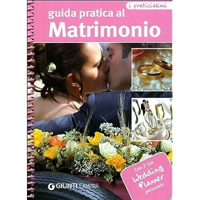 Guida Pratica Al Matrimonio. Con Il Tuo Wedding Planner Personale. Ediz. Illustrata