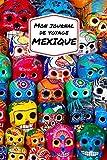 Mon Journal De Voyage MEXIQUE: Carnet de voyage créatif, Préparation de voyage, Souvenirs et expériences pour les départs en vacances au Mexique