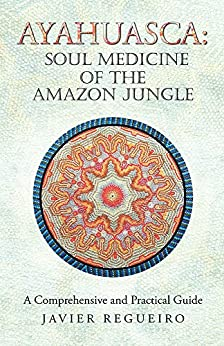 Ayahuasca: Soul Medicine of the Amazon Jungle: A Comprehensive and Practical Guide (English Edition) par [Regueiro, Javier]