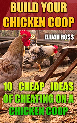 Build Your Chicken Coop: 10 Cheap Ideas Of Cheating On A Chicken Coop (English Edition)