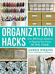Organization Hacks: Over 350 Simple Solutions to Organize Your Home in No Time