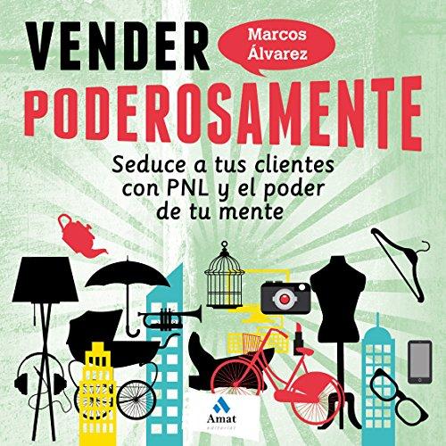 Vender poderosamente: Seduce a tus clientes con PNL y el poder de tu mente por Marcos Álvarez Orozco