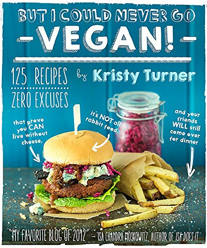 But I Could Never Go Vegan: 125 Recipes that Prove You Can Live Without: 125 Recipes That Prove You Can Live Without Cheese, It's Not All Rabbit Food, and Your Friends Will Still Come Over for Dinner por Kristy Turner