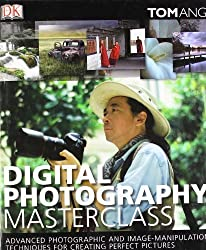 Digital Photography Masterclass: Advanced Photographic and Image-manipulation Techniques for Creating Perfect Pictures by Tom Ang (2008-08-02)
