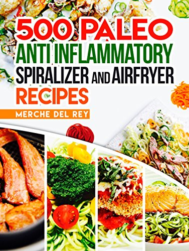 ebook: Paleo Anti Inflammatory: 500 Paleo Anti Inflammatory Spiralizer and Air Fryer Recipes: Paleo Cookbook, Breakfast, Lunch, Snack, Quick and Easy Healthy Recipes for Weight Loss, Anti Infammatory (B0747V261N)