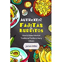 Authentic Fajitas & Burritos: How to make Mexican Traditional Tortilla & many others (English Edition)