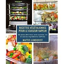 Recettes végétaliennes pour le cuiseur vapeur: 50 plats délicieux avec quinoa, riz et autres ingrédients raffinés