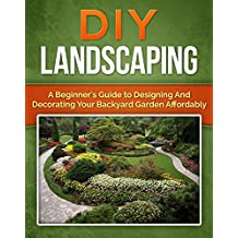 DIY Landscaping: A Beginner's Guide to Designing and Decorating Your Backyard Garden Affordably (Mini Farming, Homesteader Book 1) (English Edition)