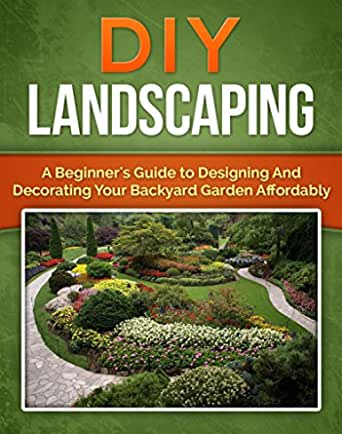 Diy Landscaping A Beginner S Guide To Designing And Decorating Your Backyard Garden Affordably Mini Farming Homesteader Book 1 Ebook Reece Shane Amazon Co Uk Kindle Store