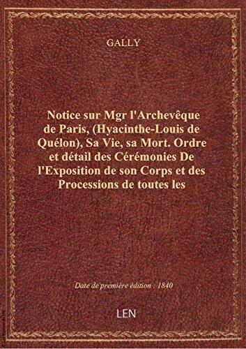 Notice sur Mgr l'Archevque de Paris, (Hyacinthe-Louis de Qulon), Sa Vie, sa Mort. Ordre et dtail