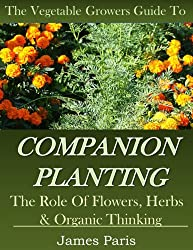 Companion Planting: The Vegetable Gardeners Guide. The Role of Flowers, Herbs & Organic Thinking (Updated) (Gardening Techniques Book 5) (English Edition)