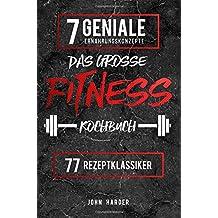 Das große Fitness Kochbuch: Über 77 erfolgsgekrönte Rezeptklassiker der 7 genialsten Konzepte für garantierten Muskelaufbau & Fettverlust