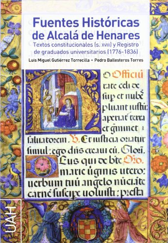 Fuentes Históricas de Alcalá de Henares Textos constitucionales (S. XVIII) y Registro de graduados universitarios (1776-1836) por Luis Miguel Gutiérrez Torrecilla