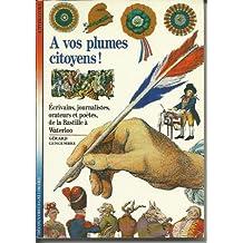 A vos plumes citoyens ! Ecrivains, journalistes, orateurs et poètes, de la Bastille à Waterloo