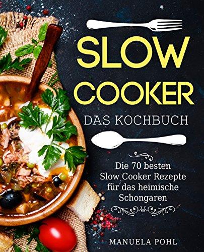 Slow Cooker - Das Kochbuch: Die 70 besten Slow Cooker Rezepte für das heimische Schongaren - inkl. Portions-, Zeit- und Nährwertangaben (Slow Cooker Kochbuch, Schongarer Kochbuch, Schongarer Rezepte) (Rezepte Gesunde Crockpot)