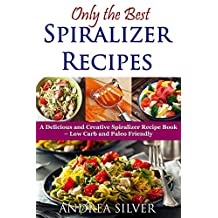 Only the Best Spiralizer Recipes: A Delicious and Creative Spiralizer Recipe Book – Low Carb and Paleo Friendly (Andrea Silver Healthy Recipes 15) (English Edition)