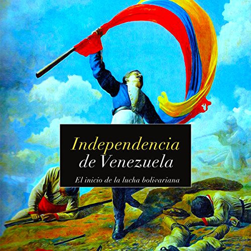 Independencia de Venezuela: El inicio de la lucha bolivariana [Independence of Venezuela: The Start of the Bolivarian Struggle]  Audiolibri