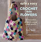 Cute & Easy Crochet with Flowers: 35 beautiful projects using floral motifs by Nicki Trench (2013-09-12)