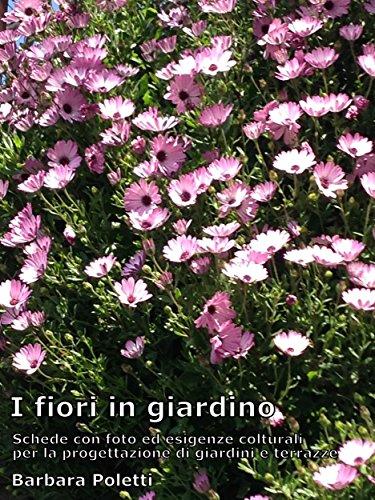 i fiori in giardino: schede con foto ed esigenze colturali per la progettazione di giardini e terrazze (giardinaggio, che passione vol. 3)