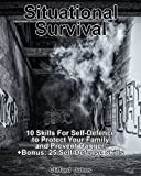 Situational Survival: 10 Skills For Self-Defence to Protect Your Family and Prevent Danger. +Bonus: 25 Self-Defense Skills