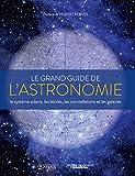 Le grand guide de l'astronomie - Le système solaire, les étoiles, les galaxies et les constellations