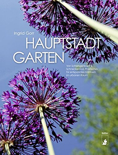 Hauptstadtgarten: Von Schlangenbart bis Schneckentod. Praktisches für entspanntes Gärtnern im urbanen Raum