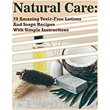Natural Care: 70 Amazing Toxic-Free Lotions And Soaps Recipes With Simple Instructions: (Essential Oils, Body Care, Aromatherapy) (Organic Lotions, Soap Making) (English Edition)