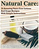 Natural Care: 70 Amazing Toxic-Free Lotions And Soaps Recipes With Simple Instructions: (Essential Oils, Body Care, Aromatherapy) (Organic Lotions, Soap Making)
