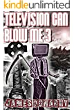 Television Can Blow Me 3: Blow Harder