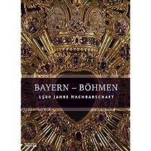 Bayern - Böhmen: 1500 Jahre Nachbarschaft