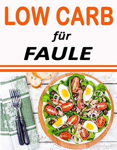 Low Carb für Faule: Low Carb für Einsteiger (Kohlenhydratfreie Rezepte, Rezepte ohne Kohlenhydrate, Stoffwechsel beschleunigen, Abnehmen, Low Carb Diät, Ketogene Diät 1)