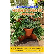 Learning About Vegetable Container Gardening: 6 Guidelines to Raise a Bountiful Vegetable Container Garden (English Edition)