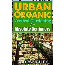 Urban Organic Vertical Gardening for Absolute Beginners (Urban Organic Container Gardening for Absolute Beginners Book 2) (English Edition)
