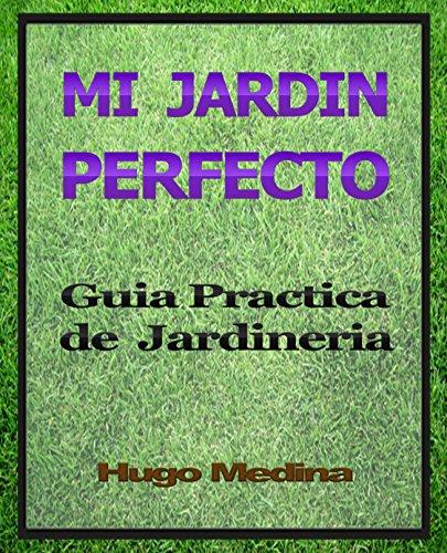 Mi Jardín Perfecto: Guía Practica de Jardineria por Hugo Medina
