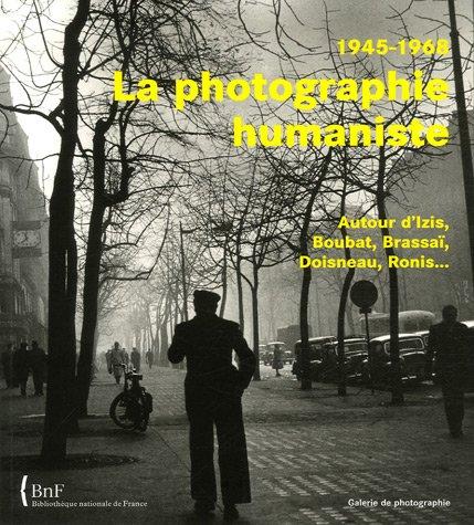 La photographie humaniste, 1945-1968 : Autour d'Izis, Boubat, Brassaï, Doisneau, Ronis.