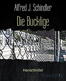 Die Bucklige: Horrorthriller von [Alfred J. Schindler]