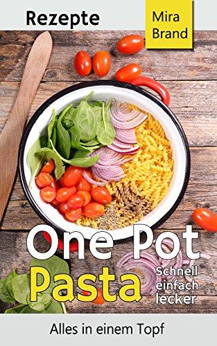 One Pot Pasta Rezepte: Schnell einfach lecker - Alles in einem Topf (German Edition)