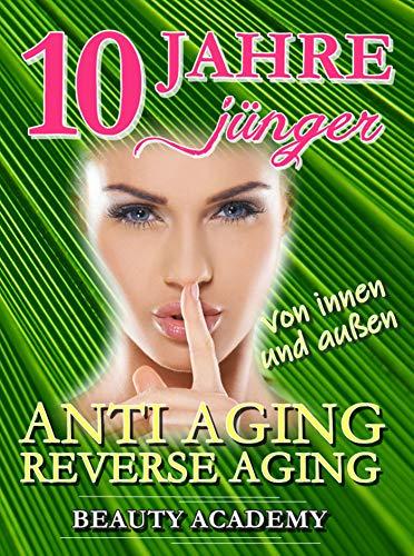 10 Jahre jünger: Anti Aging / Reverse Aging von innen und außen: Effektive Verjüngung - junge & glatte & straffe Haut - den Alterungsprozess dank neuester Erkenntnisse umkehren -