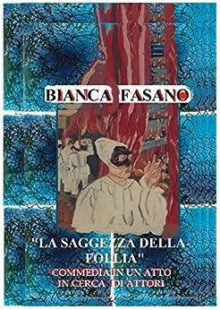 """""""La saggezza della follia."""" Commedia. di [Fasano, Bianca]"""