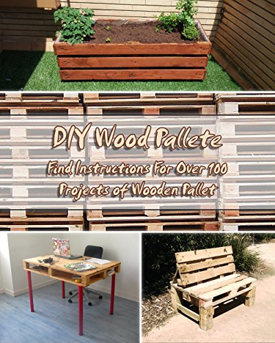 DIY Wood Pallete: Find Instructions For Over 100 Projects of Wooden Pallet: (DIY palette projects) (diy pallet furniture) (English Edition)